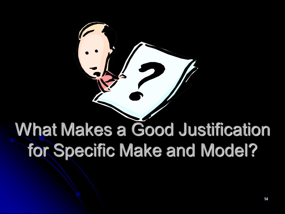 14 What Makes a Good Justification for Specific Make and Model?