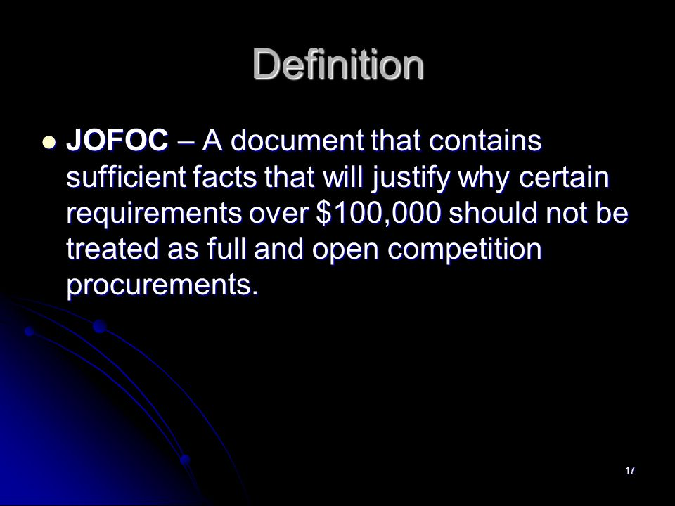 17 Definition JOFOC – A document that contains sufficient facts that will justify why certain requirements over $100,000 should not be treated as full and open competition procurements.