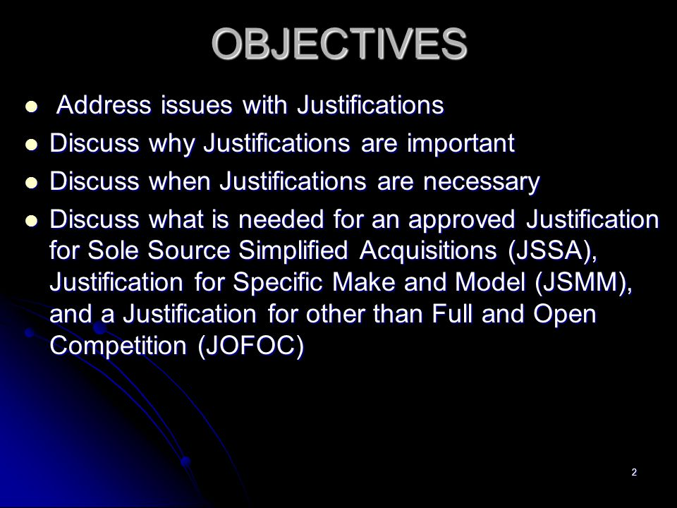 2OBJECTIVES Address issues with Justifications Address issues with Justifications Discuss why Justifications are important Discuss why Justifications are important Discuss when Justifications are necessary Discuss when Justifications are necessary Discuss what is needed for an approved Justification for Sole Source Simplified Acquisitions (JSSA), Justification for Specific Make and Model (JSMM), and a Justification for other than Full and Open Competition (JOFOC) Discuss what is needed for an approved Justification for Sole Source Simplified Acquisitions (JSSA), Justification for Specific Make and Model (JSMM), and a Justification for other than Full and Open Competition (JOFOC)