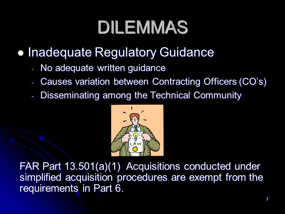 3 DILEMMAS Inadequate Regulatory Guidance Inadequate Regulatory Guidance - No adequate written guidance - Causes variation between Contracting Officers (COs) - Disseminating among the Technical Community FAR Part 13.501(a)(1) Acquisitions conducted under simplified acquisition procedures are exempt from the requirements in Part 6.