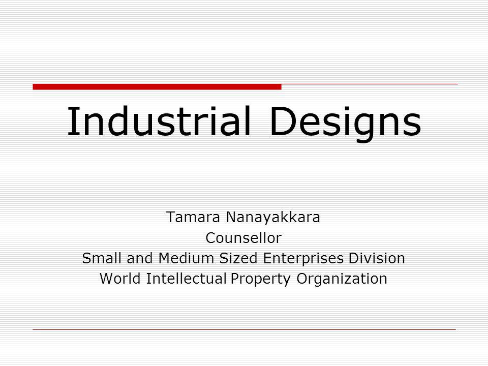 Industrial Designs Tamara Nanayakkara Counsellor Small and Medium Sized Enterprises Division World Intellectual Property Organization