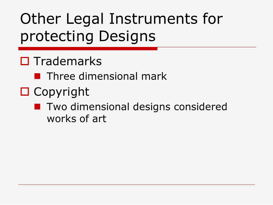 Other Legal Instruments for protecting Designs Trademarks Three dimensional mark Copyright Two dimensional designs considered works of art
