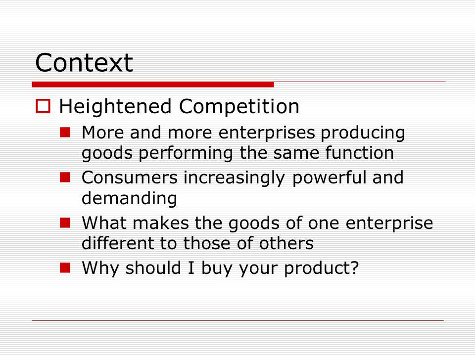 Context Heightened Competition More and more enterprises producing goods performing the same function Consumers increasingly powerful and demanding Wh