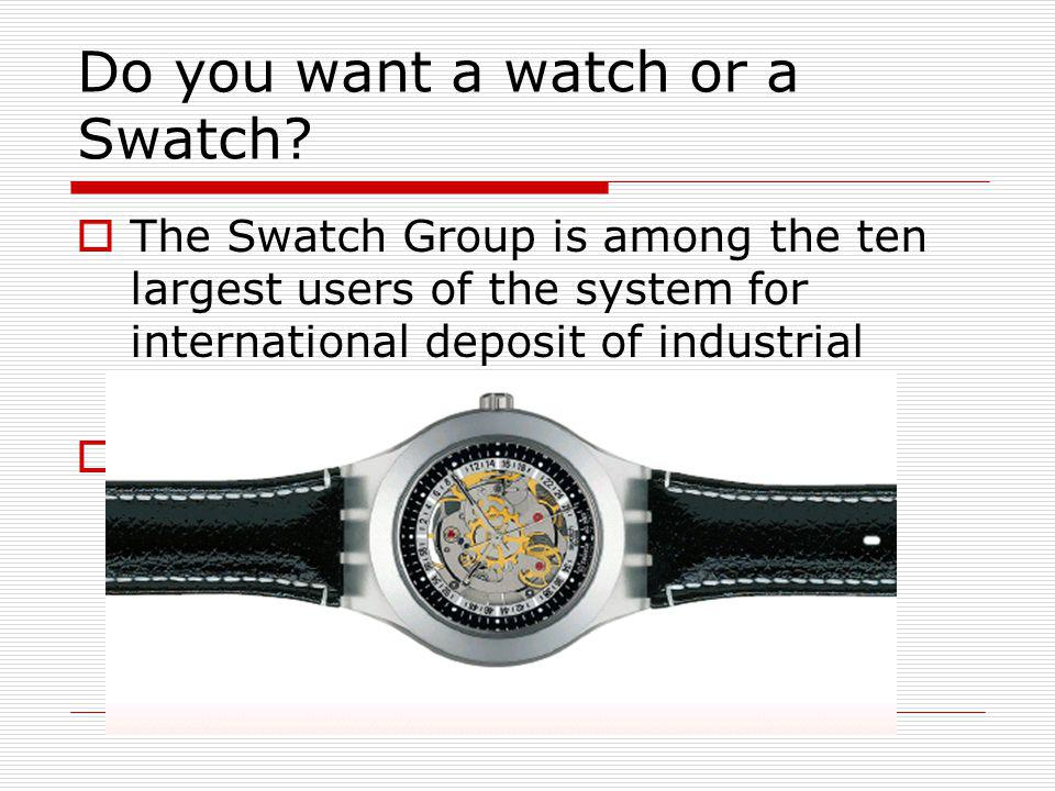 Do you want a watch or a Swatch? The Swatch Group is among the ten largest users of the system for international deposit of industrial designs (103 ap
