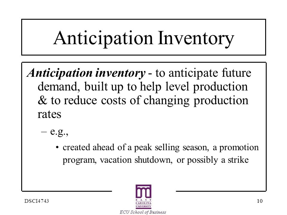 10 DSCI4743 Anticipation Inventory Anticipation inventory - to anticipate future demand, built up to help level production & to reduce costs of changi