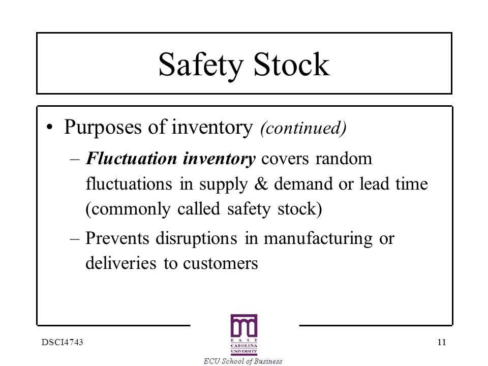 11 DSCI4743 Safety Stock Purposes of inventory (continued) –Fluctuation inventory covers random fluctuations in supply & demand or lead time (commonly