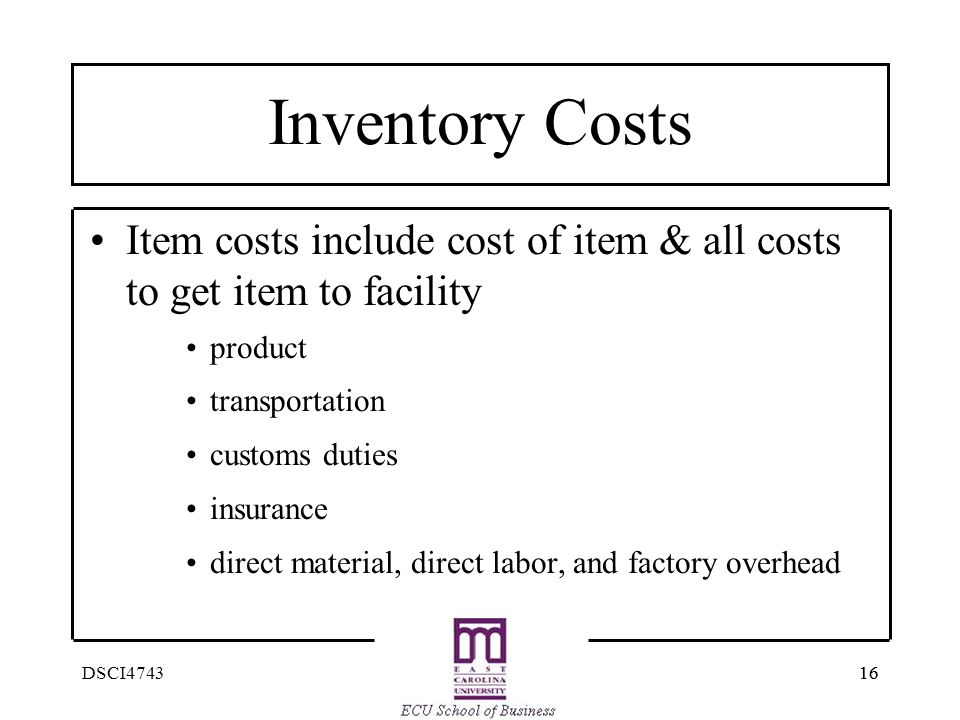16 DSCI4743 Inventory Costs Item costs include cost of item & all costs to get item to facility product transportation customs duties insurance direct