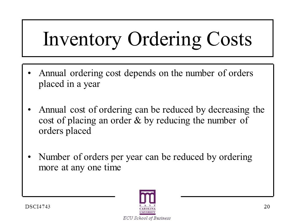 20 DSCI4743 Inventory Ordering Costs Annual ordering cost depends on the number of orders placed in a year Annual cost of ordering can be reduced by d
