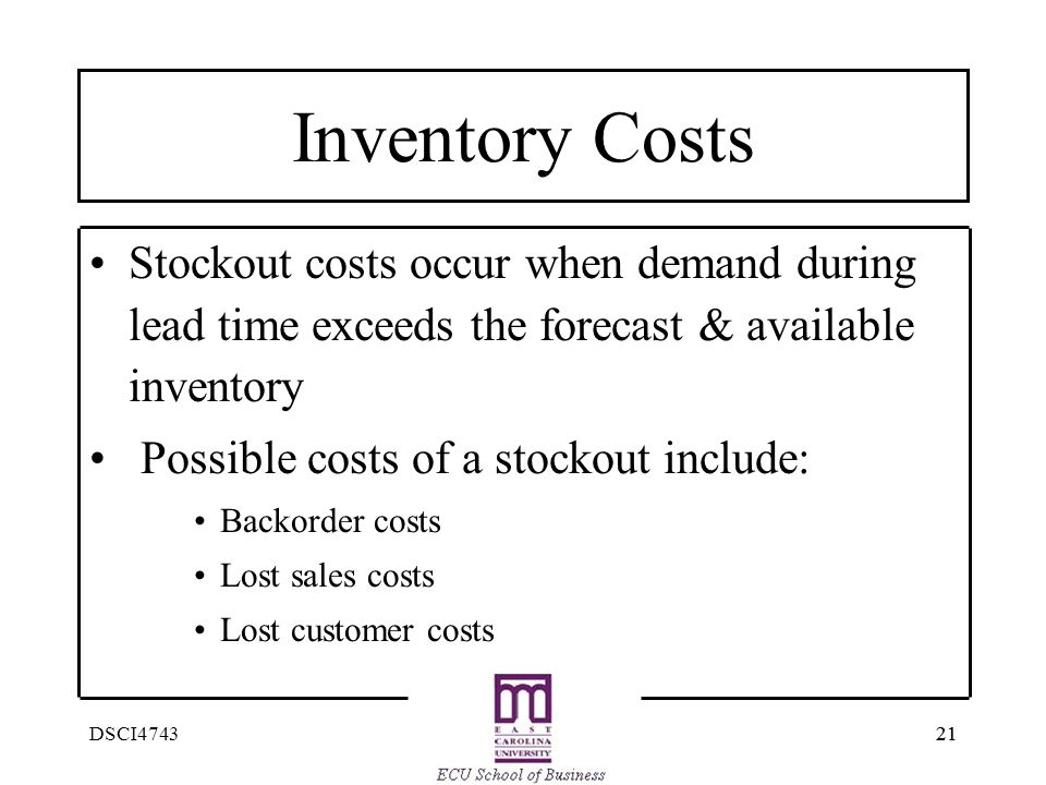 21 DSCI4743 Inventory Costs Stockout costs occur when demand during lead time exceeds the forecast & available inventory Possible costs of a stockout