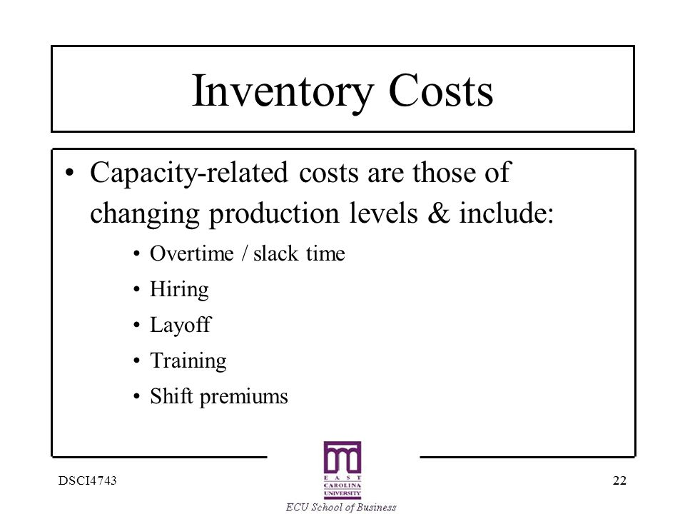 22 DSCI4743 Inventory Costs Capacity-related costs are those of changing production levels & include: Overtime / slack time Hiring Layoff Training Shi