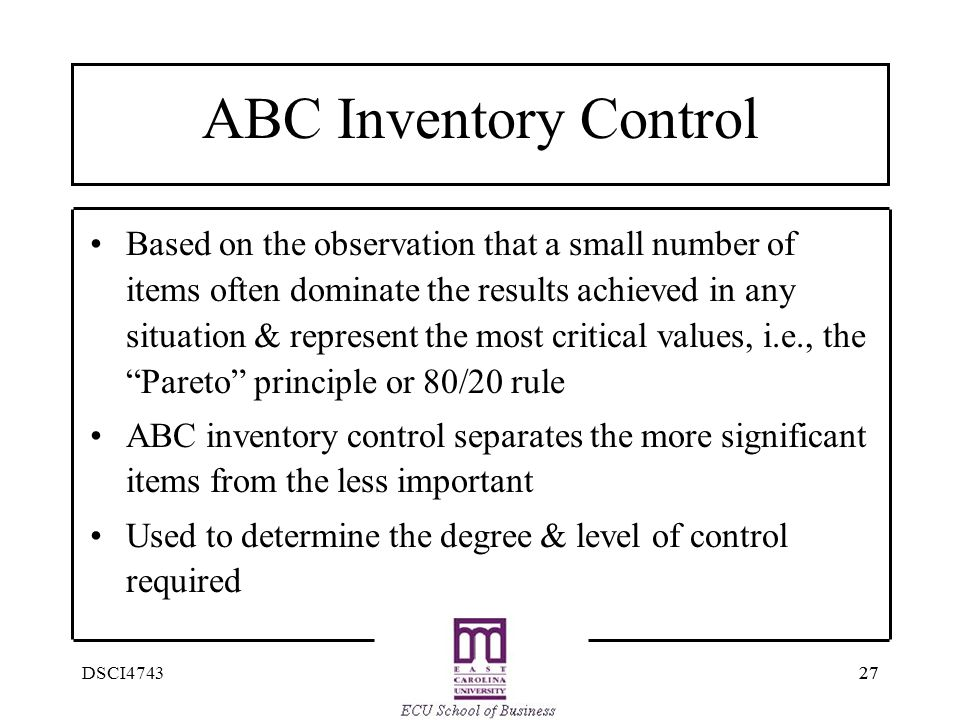 27 DSCI4743 ABC Inventory Control Based on the observation that a small number of items often dominate the results achieved in any situation & represe