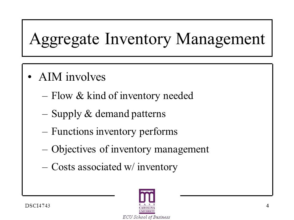 44DSCI4743 Aggregate Inventory Management AIM involves –Flow & kind of inventory needed –Supply & demand patterns –Functions inventory performs –Objec