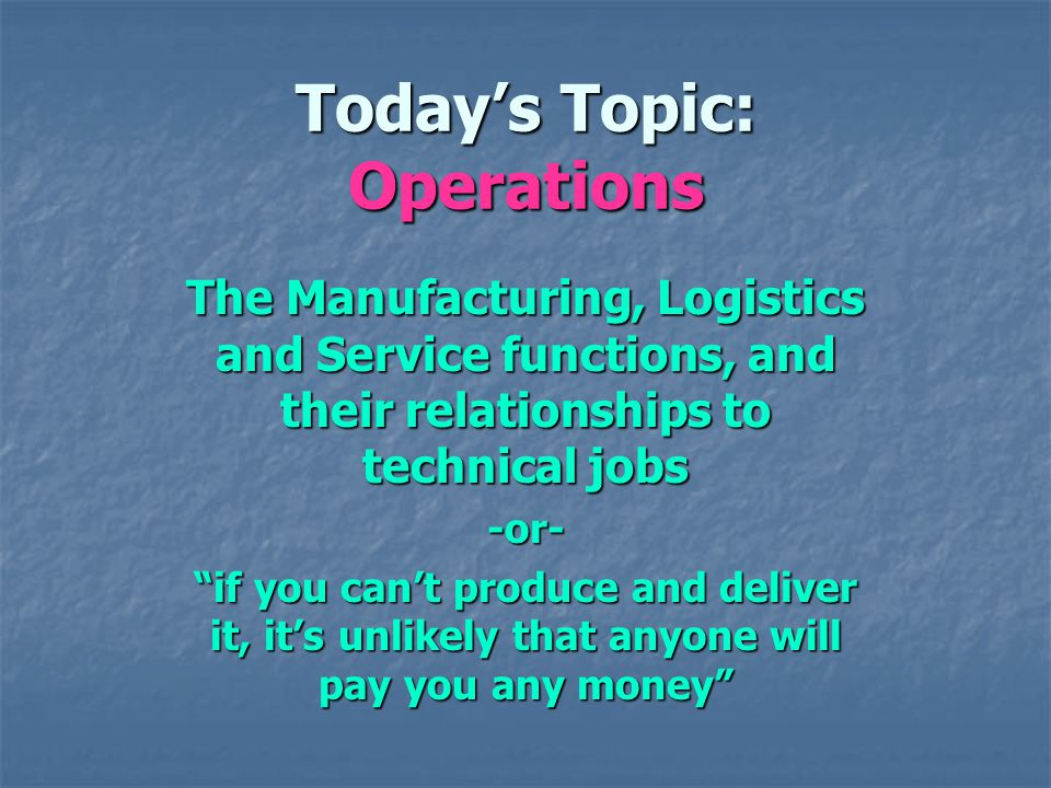 Todays Topic: Operations The Manufacturing, Logistics and Service functions, and their relationships to technical jobs -or- if you cant produce and deliver it, its unlikely that anyone will pay you any money
