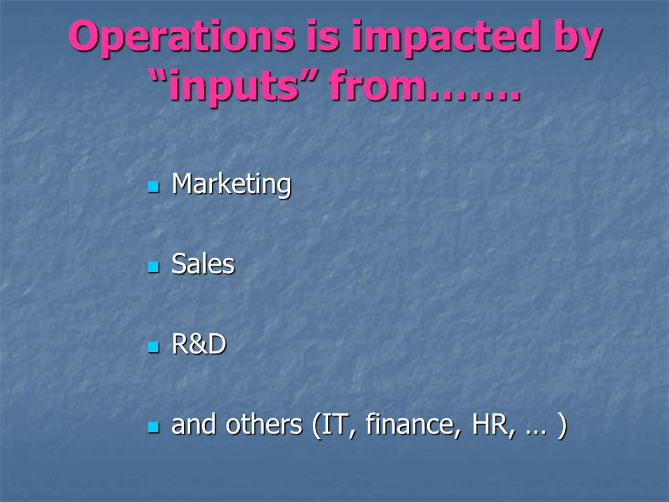 Operations is impacted by inputs from……. Marketing Marketing Sales Sales R&D R&D and others (IT, finance, HR, … ) and others (IT, finance, HR, … )