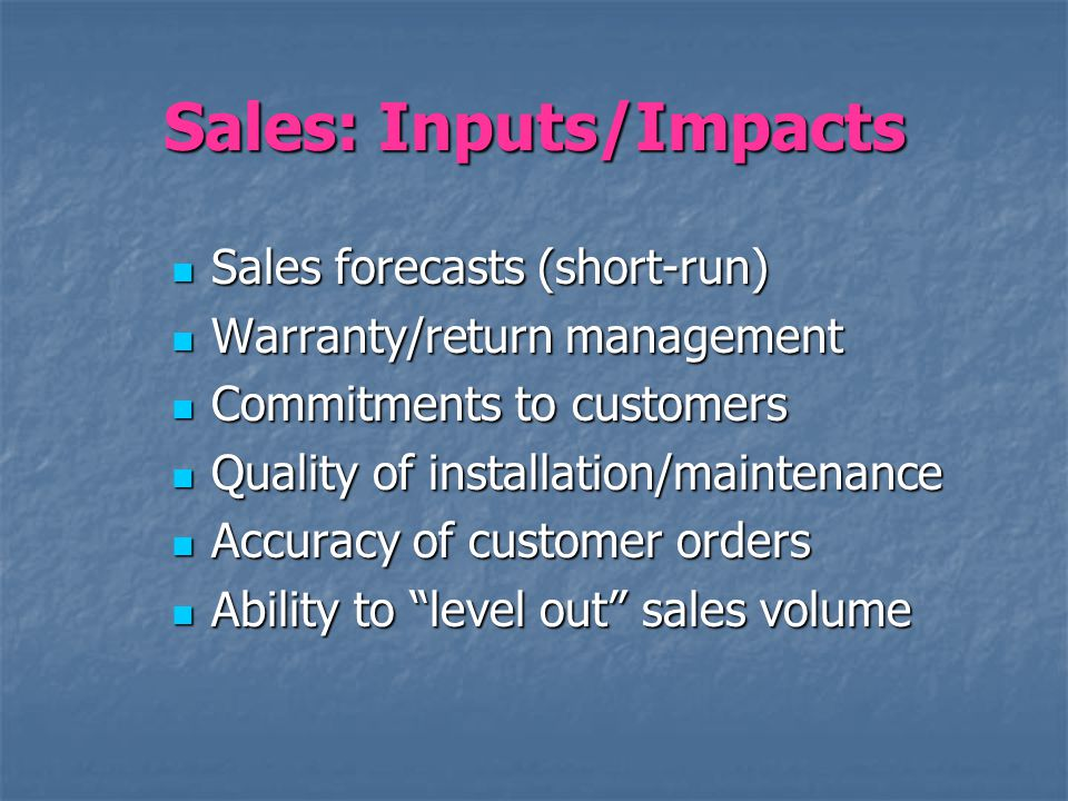 Sales: Inputs/Impacts Sales forecasts (short-run) Sales forecasts (short-run) Warranty/return management Warranty/return management Commitments to cus