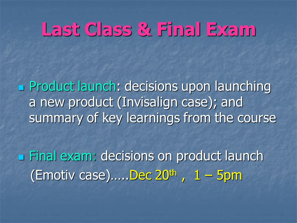 Last Class & Final Exam Product launch: decisions upon launching a new product (Invisalign case); and summary of key learnings from the course Product launch: decisions upon launching a new product (Invisalign case); and summary of key learnings from the course Final exam: decisions on product launch Final exam: decisions on product launch (Emotiv case)…..Dec 20 th, 1 – 5pm (Emotiv case)…..Dec 20 th, 1 – 5pm