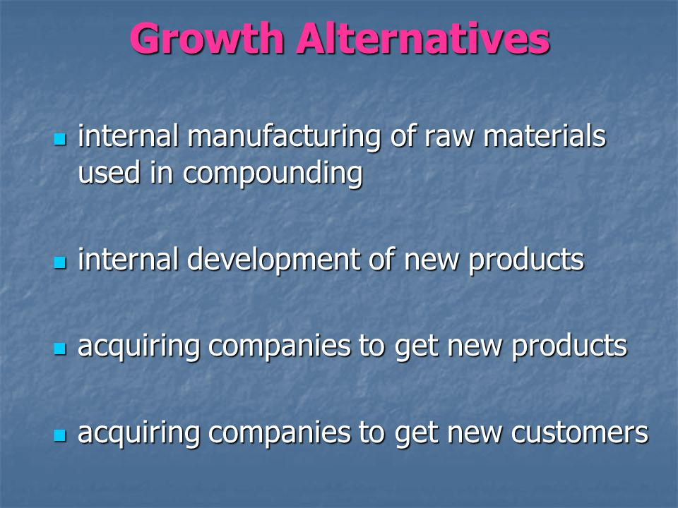 Growth Alternatives internal manufacturing of raw materials used in compounding internal manufacturing of raw materials used in compounding internal development of new products internal development of new products acquiring companies to get new products acquiring companies to get new products acquiring companies to get new customers acquiring companies to get new customers