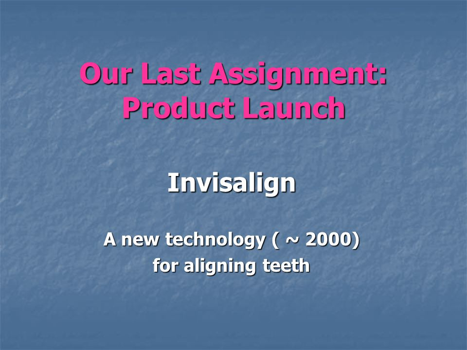 Our Last Assignment: Product Launch Invisalign A new technology ( ~ 2000) for aligning teeth