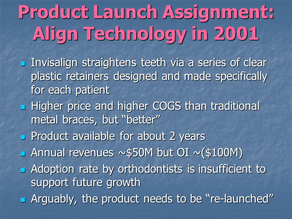 Product Launch Assignment: Align Technology in 2001 Invisalign straightens teeth via a series of clear plastic retainers designed and made specifically for each patient Invisalign straightens teeth via a series of clear plastic retainers designed and made specifically for each patient Higher price and higher COGS than traditional metal braces, but better Higher price and higher COGS than traditional metal braces, but better Product available for about 2 years Product available for about 2 years Annual revenues ~$50M but OI ~($100M) Annual revenues ~$50M but OI ~($100M) Adoption rate by orthodontists is insufficient to support future growth Adoption rate by orthodontists is insufficient to support future growth Arguably, the product needs to be re-launched Arguably, the product needs to be re-launched