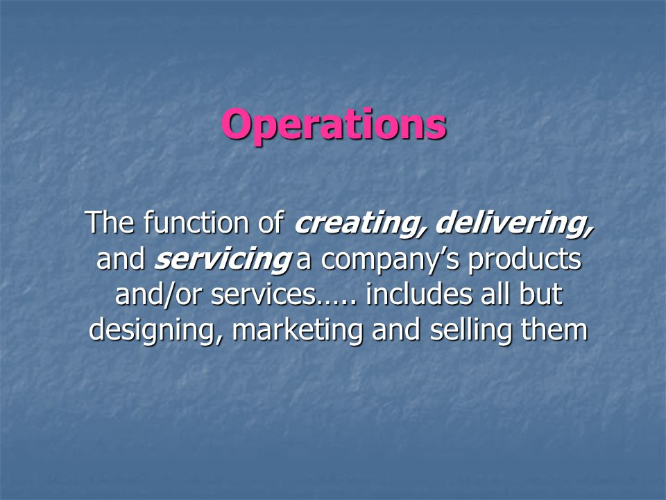 Operations The function of creating, delivering, and servicing a companys products and/or services….. includes all but designing, marketing and sellin