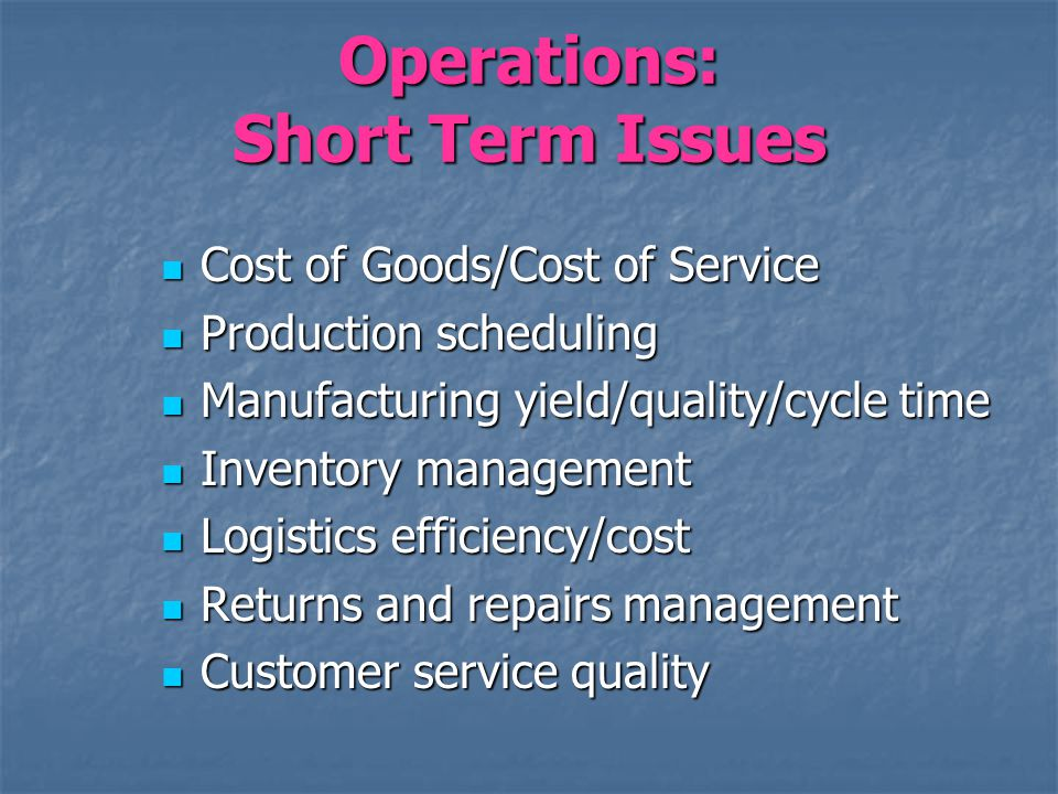 Operations: Short Term Issues Cost of Goods/Cost of Service Cost of Goods/Cost of Service Production scheduling Production scheduling Manufacturing yi