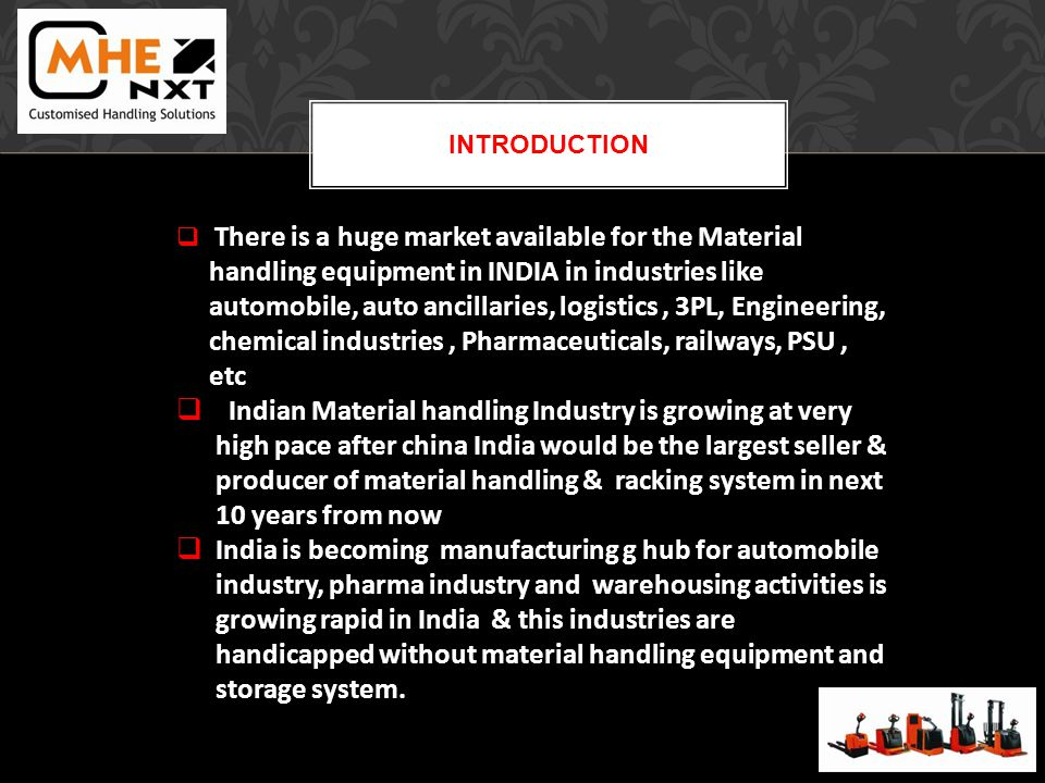 INTRODUCTION There is a huge market available for the Material handling equipment in INDIA in industries like automobile, auto ancillaries, logistics, 3PL, Engineering, chemical industries, Pharmaceuticals, railways, PSU, etc Indian Material handling Industry is growing at very high pace after china India would be the largest seller & producer of material handling & racking system in next 10 years from now India is becoming manufacturing g hub for automobile industry, pharma industry and warehousing activities is growing rapid in India & this industries are handicapped without material handling equipment and storage system.