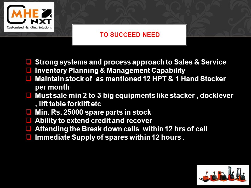 TO SUCCEED NEED Strong systems and process approach to Sales & Service Inventory Planning & Management Capability Maintain stock of as mentioned 12 HPT & 1 Hand Stacker per month Must sale min 2 to 3 big equipments like stacker, docklever, lift table forklift etc Min.