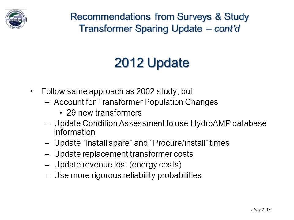 2012 Update Follow same approach as 2002 study, but –Account for Transformer Population Changes 29 new transformers –Update Condition Assessment to use HydroAMP database information –Update Install spare and Procure/install times –Update replacement transformer costs –Update revenue lost (energy costs) –Use more rigorous reliability probabilities Recommendations from Surveys & Study Transformer Sparing Update – contd 9 May 2013