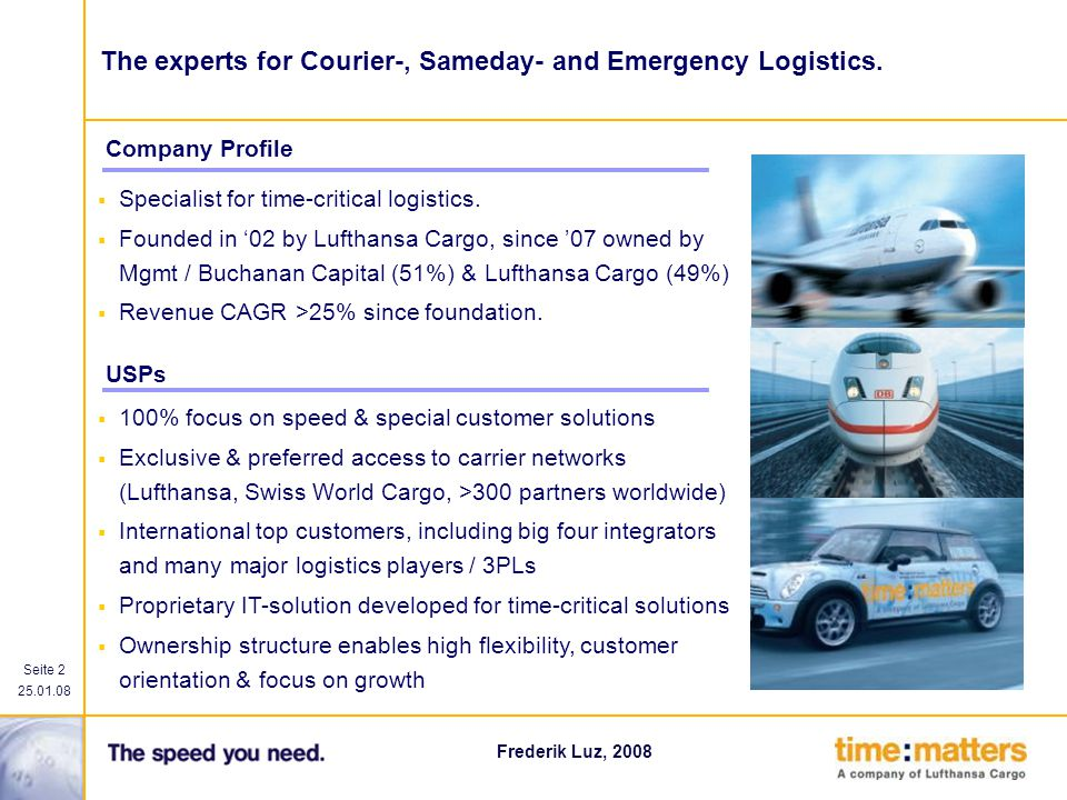 Seite 2 25.01.08 Frederik Luz, 2008 100% focus on speed & special customer solutions Exclusive & preferred access to carrier networks (Lufthansa, Swis