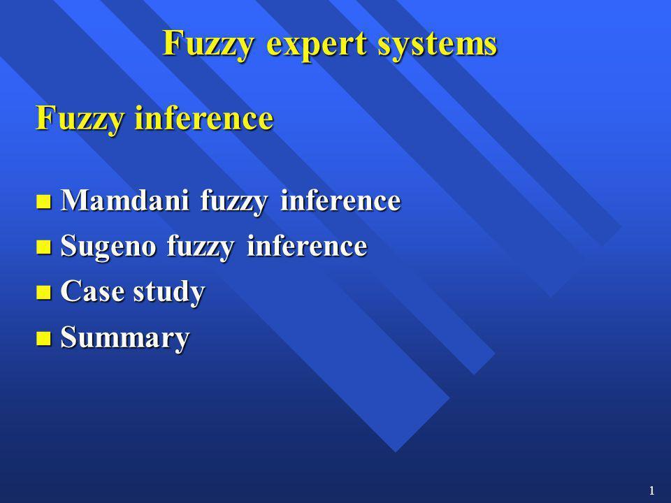 1 Fuzzy expert systems Fuzzy inference n Mamdani fuzzy inference n Sugeno fuzzy inference n Case study n Summary