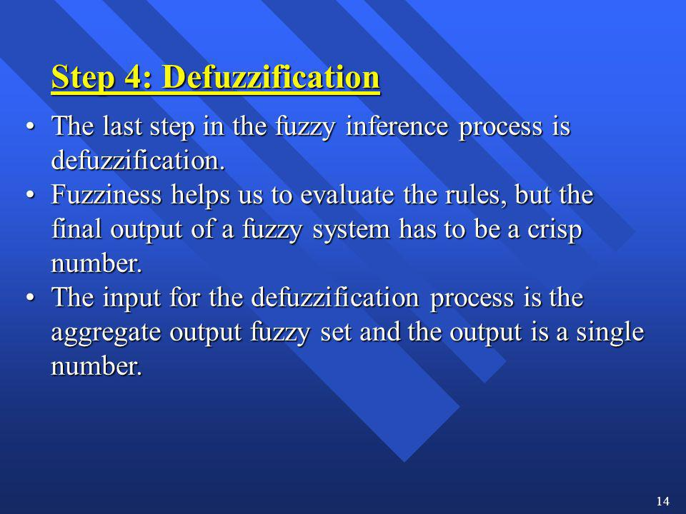 14 Step 4: Defuzzification The last step in the fuzzy inference process is defuzzification.The last step in the fuzzy inference process is defuzzifica