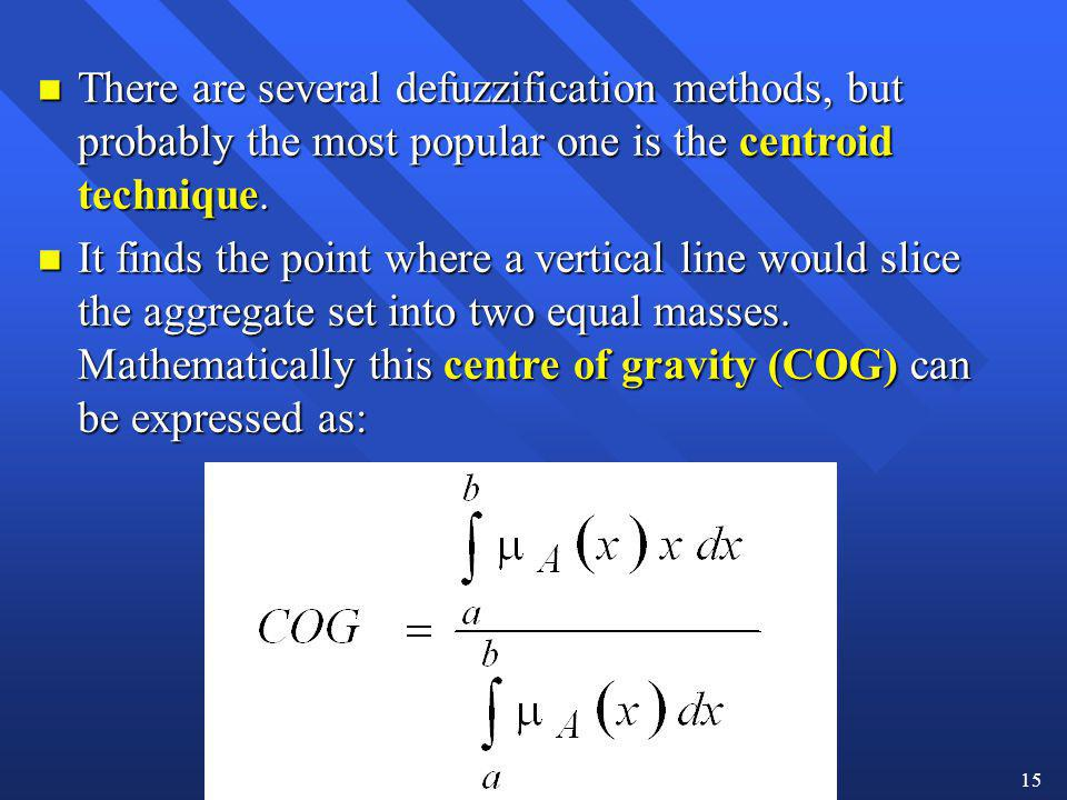 15 n There are several defuzzification methods, but probably the most popular one is the centroid technique. n It finds the point where a vertical lin