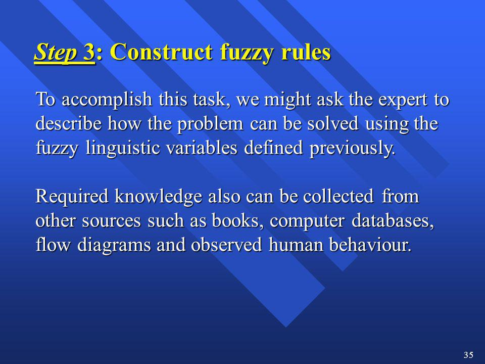 35 Step 3: Construct fuzzy rules To accomplish this task, we might ask the expert to describe how the problem can be solved using the fuzzy linguistic