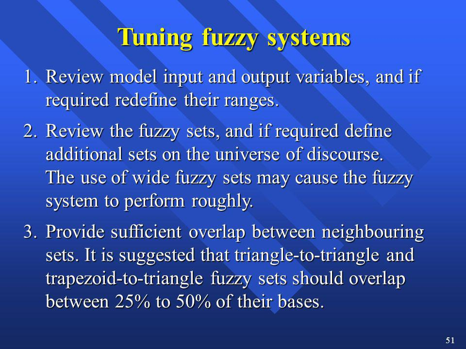 51 Tuning fuzzy systems 1. Review model input and output variables, and if required redefine their ranges. required redefine their ranges. 2. Review t