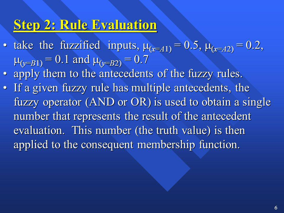 6 Step 2: Rule Evaluation take the fuzzified inputs, (x=A1) = 0.5, (x=A2) = 0.2, (y=B1) = 0.1 and (y=B2) = 0.7take the fuzzified inputs, (x=A1) = 0.5,