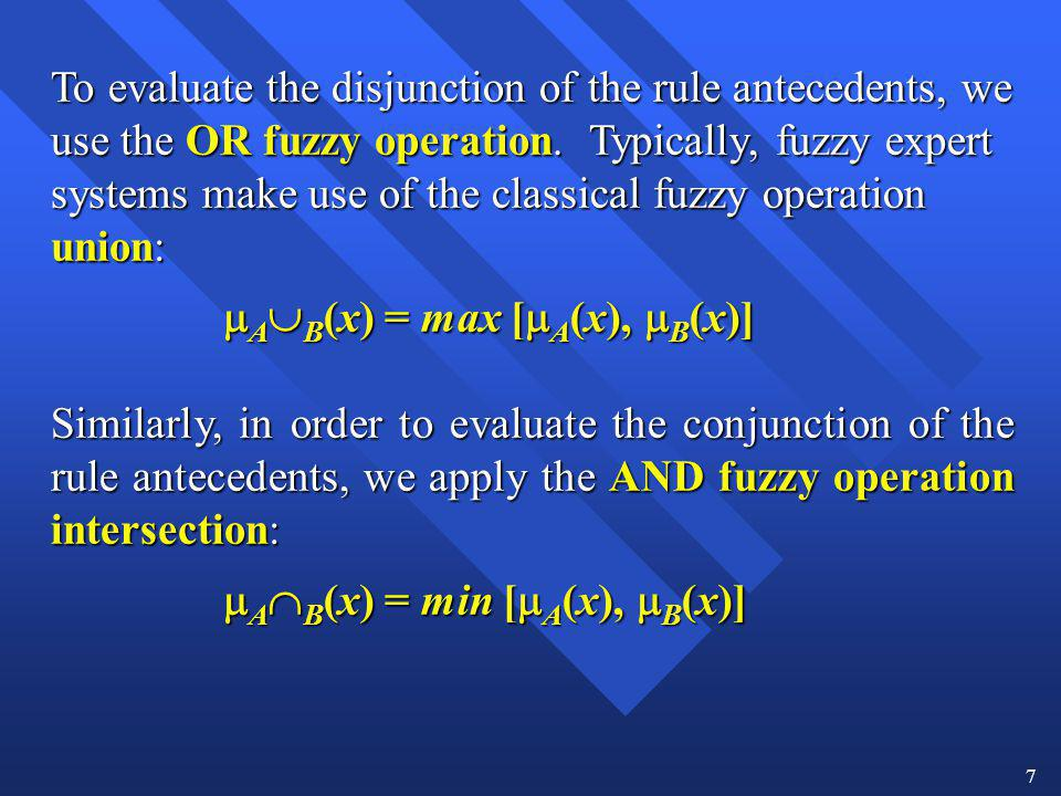 7 To evaluate the disjunction of the rule antecedents, we use the OR fuzzy operation. Typically, fuzzy expert systems make use of the classical fuzzy