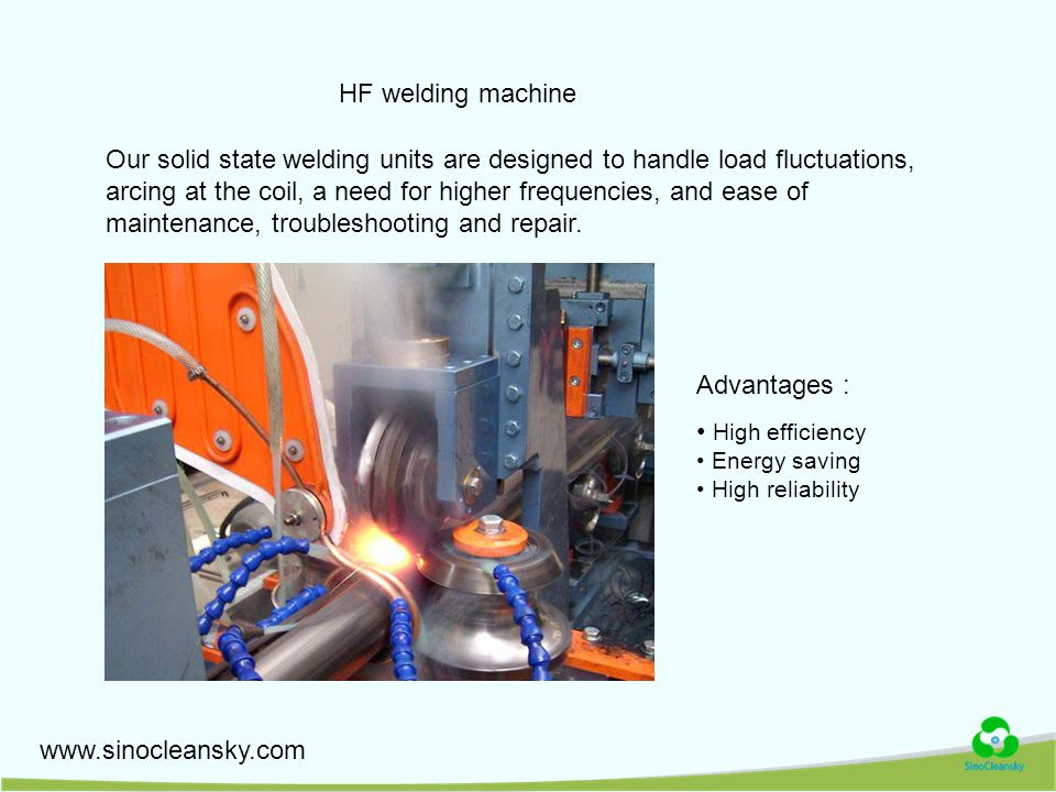 www.sinocleansky.com HF welding machine Our solid state welding units are designed to handle load fluctuations, arcing at the coil, a need for higher frequencies, and ease of maintenance, troubleshooting and repair.