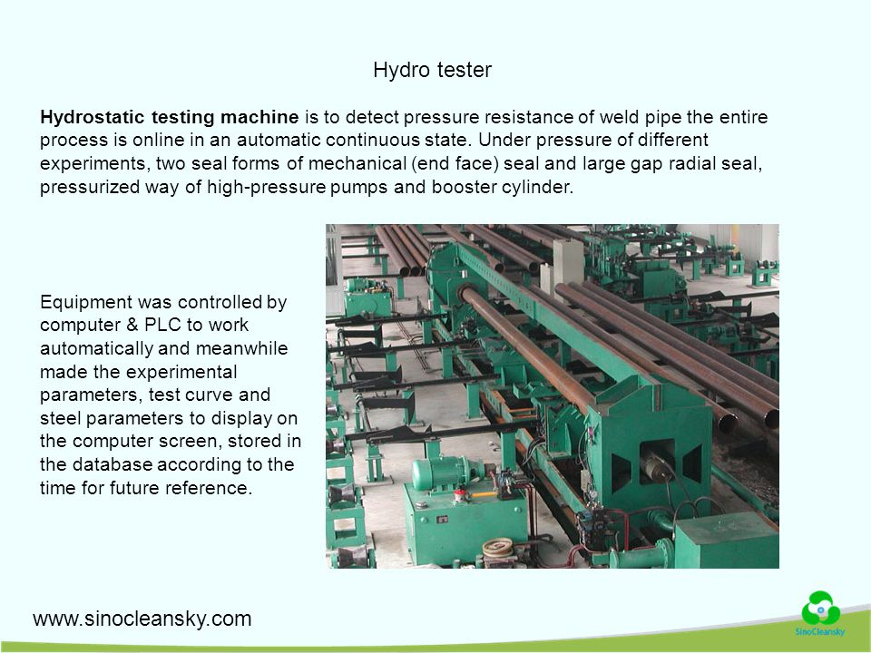 www.sinocleansky.com Hydro tester Hydrostatic testing machine is to detect pressure resistance of weld pipe the entire process is online in an automatic continuous state.