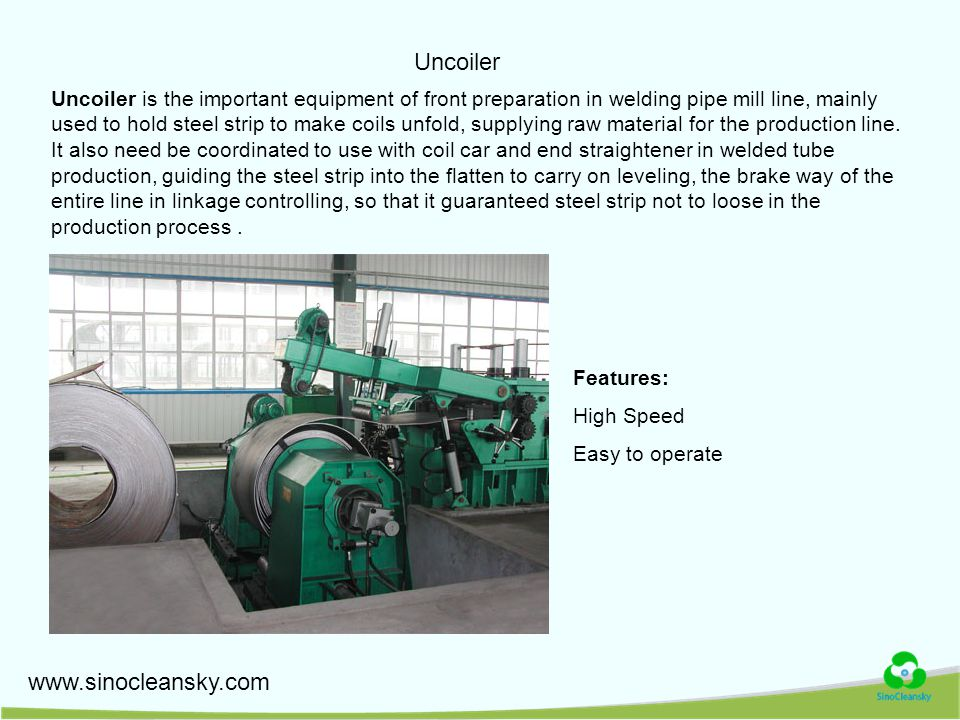 Uncoiler Uncoiler is the important equipment of front preparation in welding pipe mill line, mainly used to hold steel strip to make coils unfold, supplying raw material for the production line.