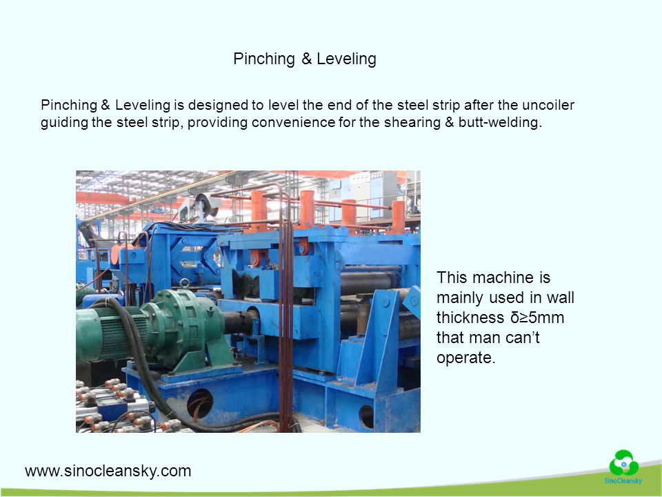 Pinching & Leveling Pinching & Leveling is designed to level the end of the steel strip after the uncoiler guiding the steel strip, providing convenience for the shearing & butt-welding.