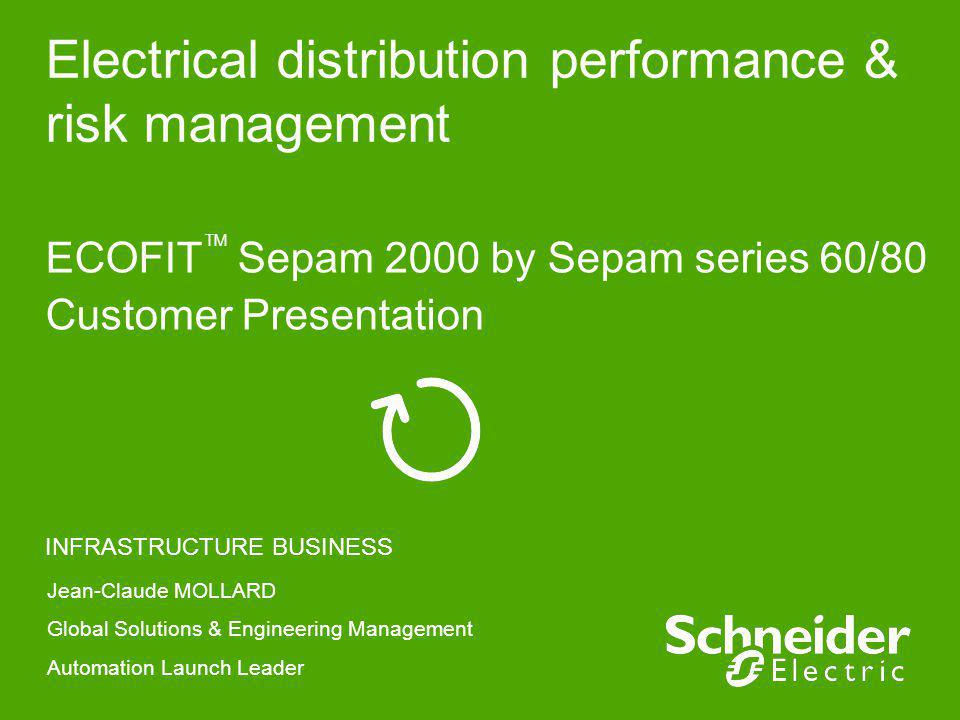 Electrical distribution performance & risk management ECOFIT Sepam 2000 by Sepam series 60/80 Customer Presentation INFRASTRUCTURE BUSINESS Jean-Claud