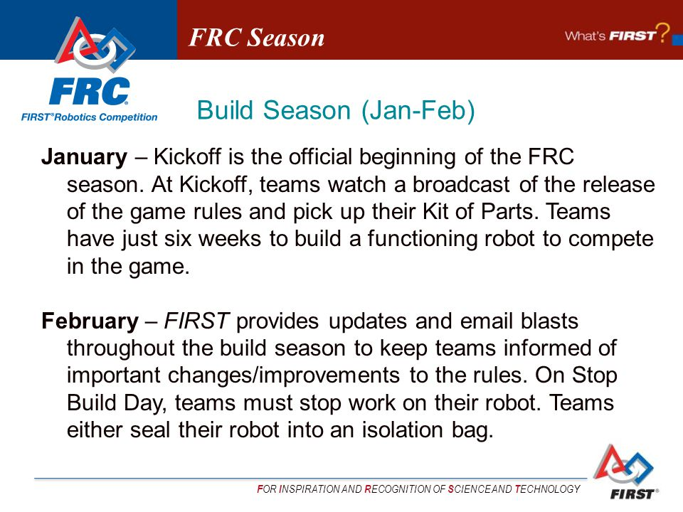 F OR I NSPIRATION AND R ECOGNITION OF S CIENCE AND T ECHNOLOGY January – Kickoff is the official beginning of the FRC season.