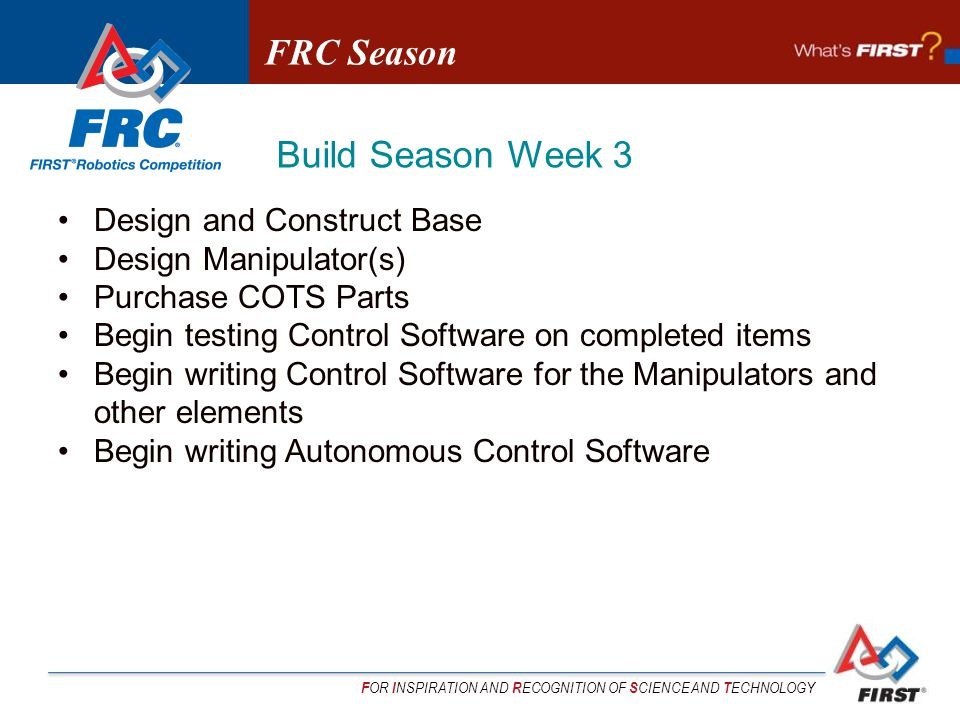 F OR I NSPIRATION AND R ECOGNITION OF S CIENCE AND T ECHNOLOGY Design and Construct Base Design Manipulator(s) Purchase COTS Parts Begin testing Control Software on completed items Begin writing Control Software for the Manipulators and other elements Begin writing Autonomous Control Software FRC Season Build Season Week 3