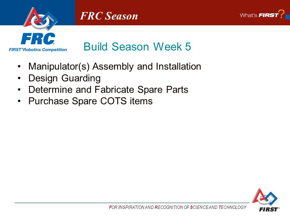F OR I NSPIRATION AND R ECOGNITION OF S CIENCE AND T ECHNOLOGY Manipulator(s) Assembly and Installation Design Guarding Determine and Fabricate Spare Parts Purchase Spare COTS items FRC Season Build Season Week 5