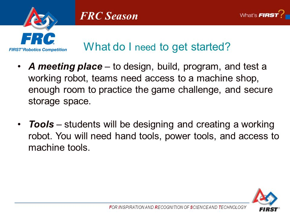 F OR I NSPIRATION AND R ECOGNITION OF S CIENCE AND T ECHNOLOGY A meeting place – to design, build, program, and test a working robot, teams need access to a machine shop, enough room to practice the game challenge, and secure storage space.