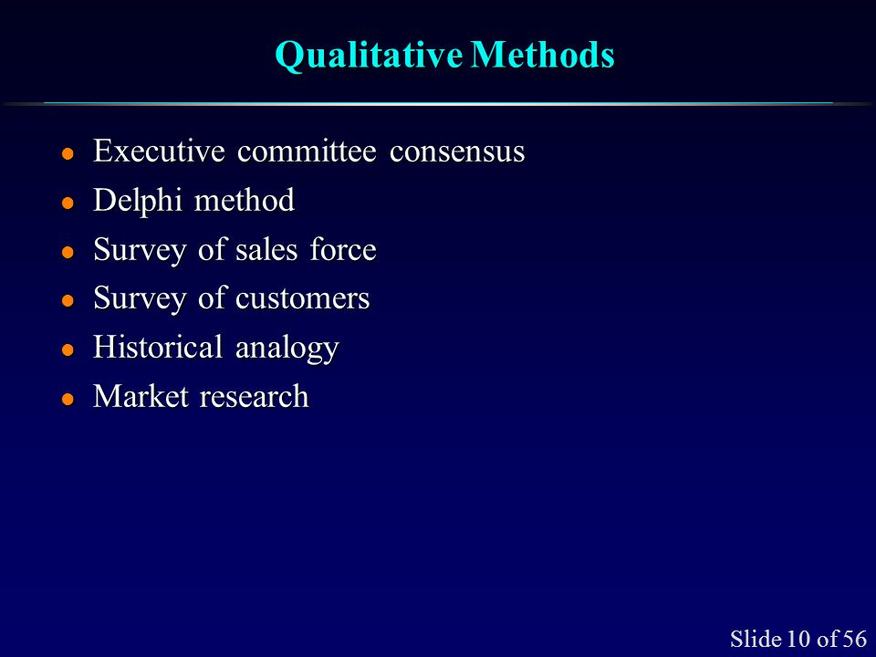 Slide 10 of 56 Qualitative Methods l Executive committee consensus l Delphi method l Survey of sales force l Survey of customers l Historical analogy