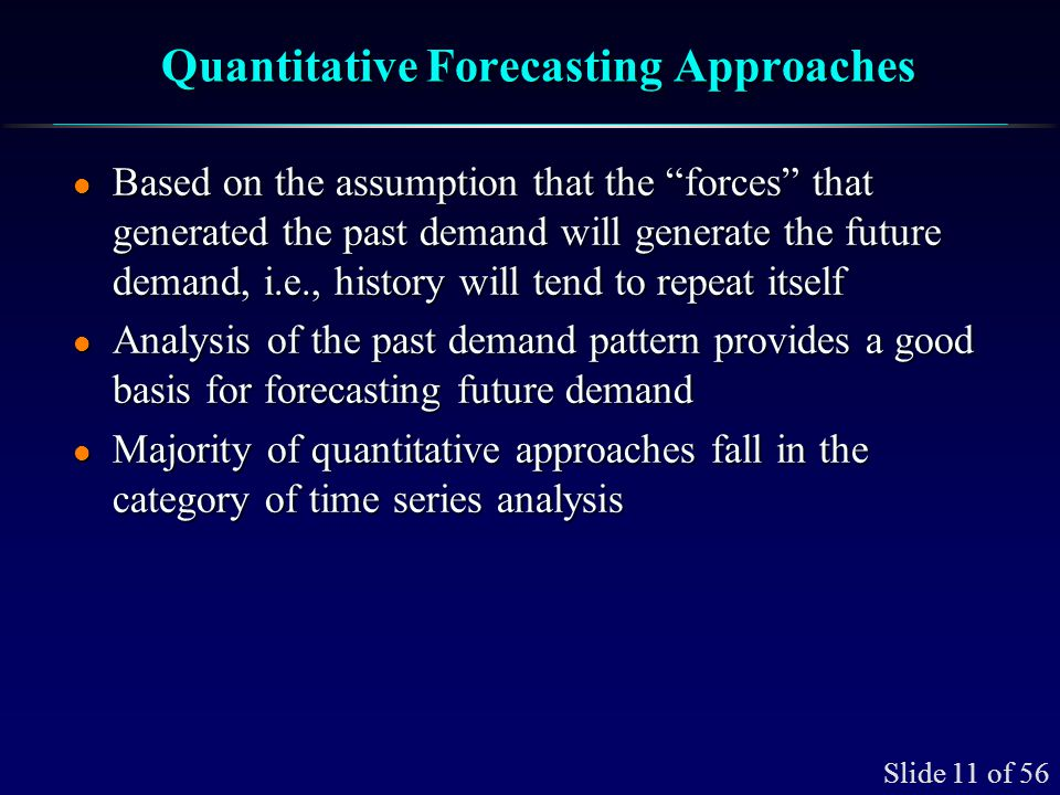 Slide 11 of 56 Quantitative Forecasting Approaches l Based on the assumption that the forces that generated the past demand will generate the future d