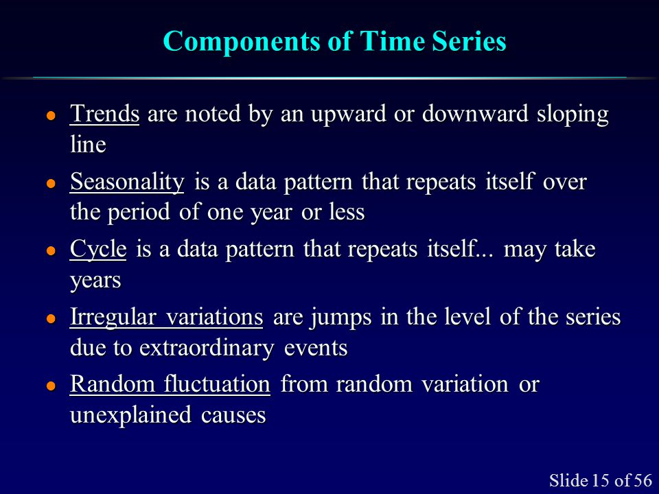 Slide 15 of 56 Components of Time Series l Trends are noted by an upward or downward sloping line l Seasonality is a data pattern that repeats itself