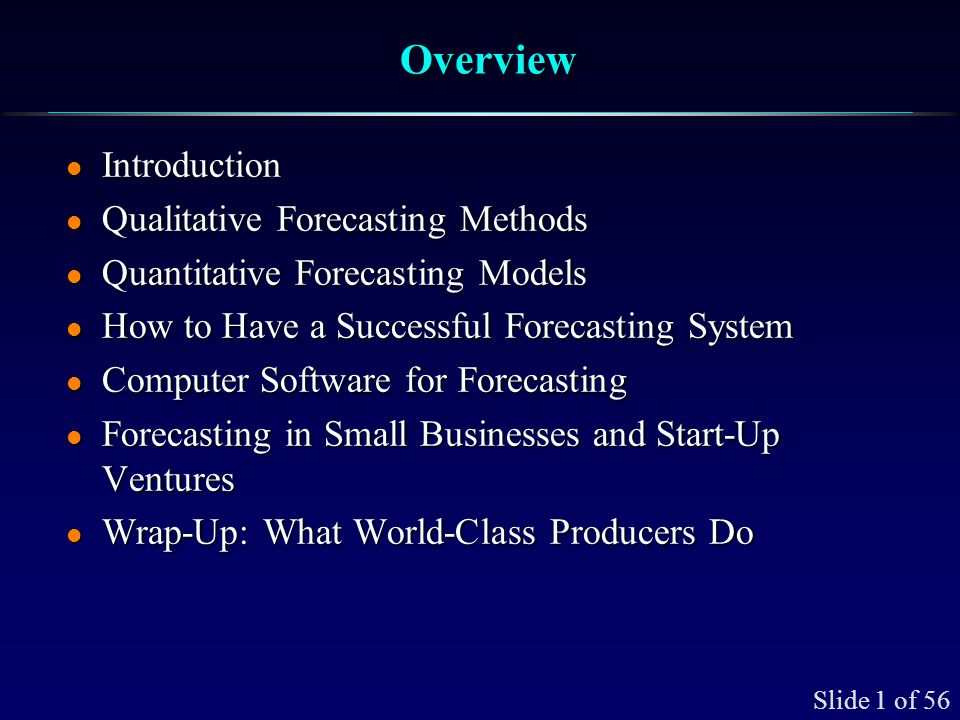 Slide 1 of 56 OverviewOverview l Introduction l Qualitative Forecasting Methods l Quantitative Forecasting Models l How to Have a Successful Forecasti