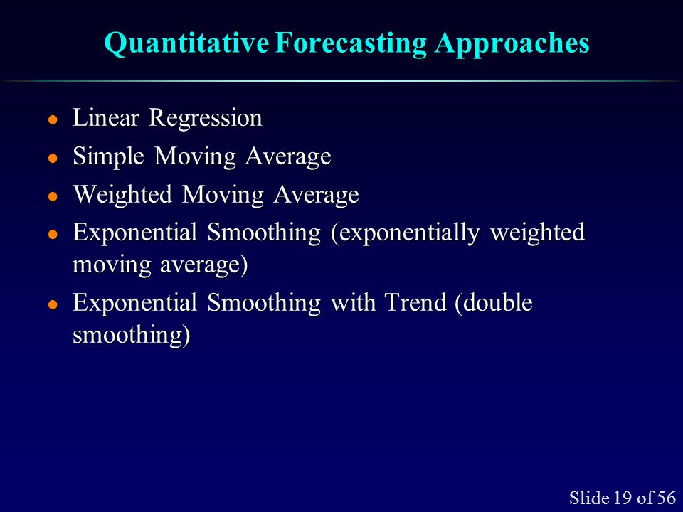 Slide 19 of 56 Quantitative Forecasting Approaches l Linear Regression l Simple Moving Average l Weighted Moving Average l Exponential Smoothing (expo